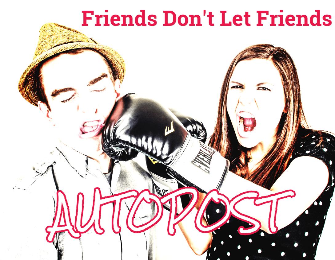 Friends Don't Let Friends Autopost